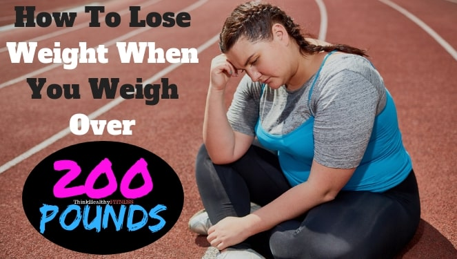 How to Lose Weight When You Weigh Over 200 Pounds